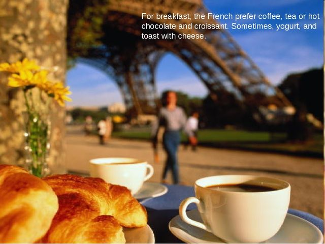 For breakfast, the French prefer coffee, tea or hot chocolate and croissant....
