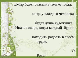 …Мир будет счастлив только тогда, когда у каждого человека будет душа художн