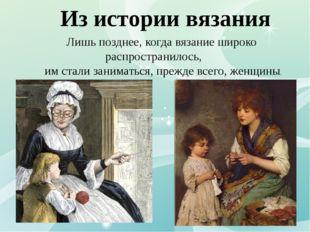 Из истории вязания Лишь позднее, когда вязание широко распространилось, им ст