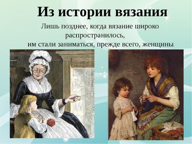 Из истории вязания Лишь позднее, когда вязание широко распространилось, им ст...