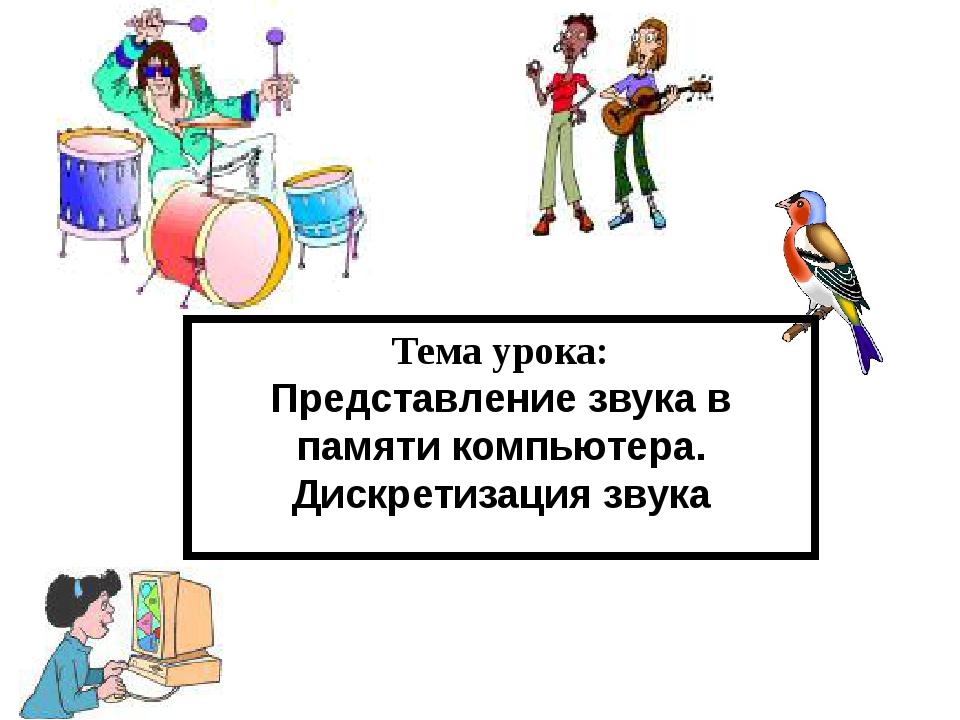 Тема урока: Представление звука в памяти компьютера. Дискретизация звука