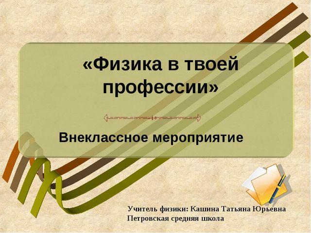 «Физика в твоей профессии» Внеклассное мероприятие Учитель физики: Кашина Та...