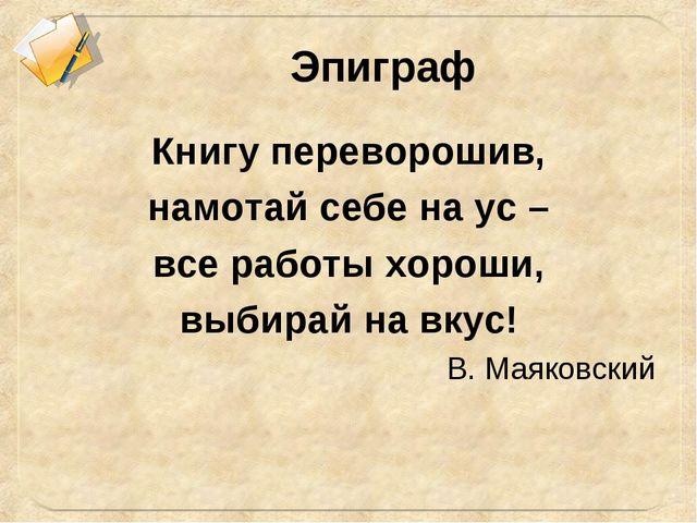Эпиграф Книгу переворошив, намотай себе на ус – все работы хороши, выбирай на...