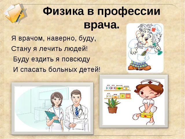 Физика в профессии врача. Я врачом, наверно, буду, Стану я лечить людей! Буду...