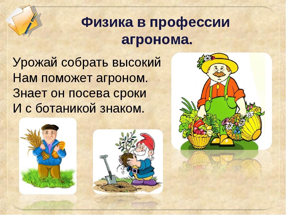 Физика в профессии агронома. Урожай собрать высокий Нам поможет агроном. Зна...