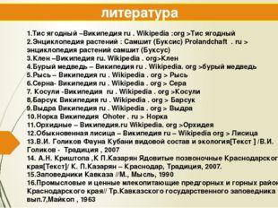 литература 1.Тис ягодный –Википедия ru . Wikipedia :org >Тис ягодный 2.Энцикл