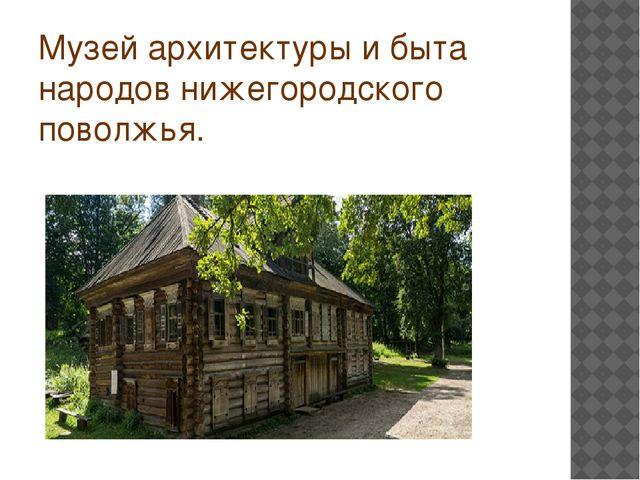 Музей архитектуры и быта народов нижегородского поволжья.