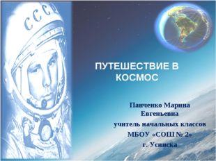 ПУТЕШЕСТВИЕ В КОСМОС Панченко Марина Евгеньевна учитель начальных классов МБО