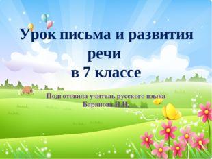 Урок письма и развития речи в 7 классе Подготовила учитель русского языка Бар