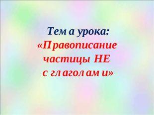 Тема урока: «Правописание частицы НЕ с глаголами»