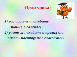 Цели урока: расширить и углубить знания о глаголе; 2) учиться находить и прав