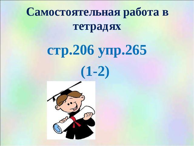 Самостоятельная работа в тетрадях стр.206 упр.265 (1-2)