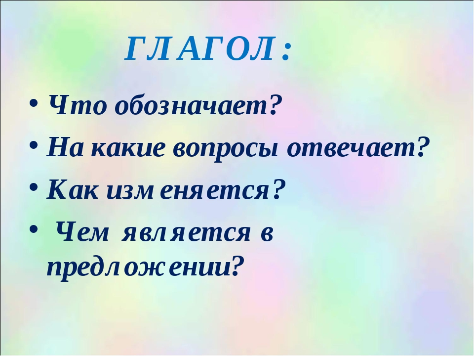 ГЛАГОЛ: Что обозначает? На какие вопросы отвечает? Как изменяется? Чем являет...
