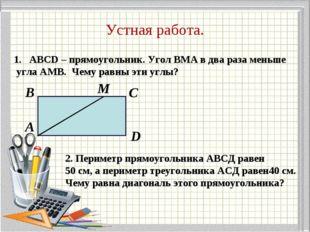 Устная работа. ABCD – прямоугольник. Угол BMA в два раза меньше угла АМВ. Чем