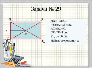 Задача № 29 А В Д С E F O Дано: ABCD – прямоугольник, АС∩ВД=О, OE-OF=4 см. РА