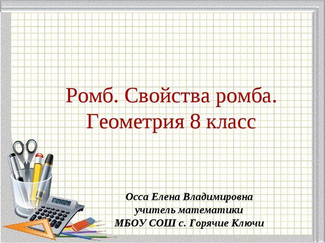 Ромб. Свойства ромба. Геометрия 8 класс Осса Елена Владимировна учитель матем...