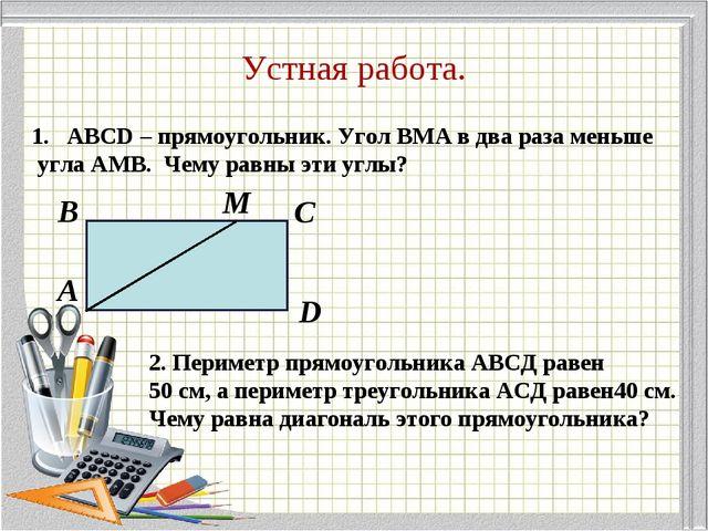 Устная работа. ABCD – прямоугольник. Угол BMA в два раза меньше угла АМВ. Чем...
