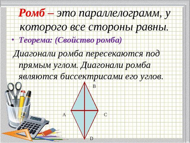 Ромб – это параллелограмм, у которого все стороны равны. Теорема: (Свойство р...