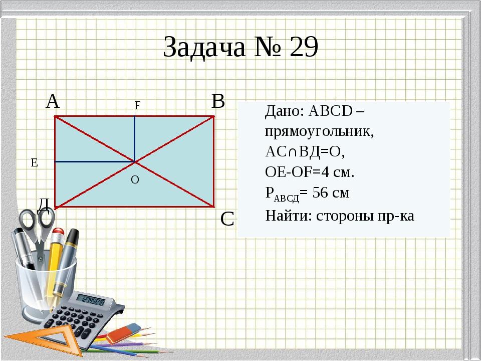 Задача № 29 А В Д С E F O Дано: ABCD – прямоугольник, АС∩ВД=О, OE-OF=4 см. РА...