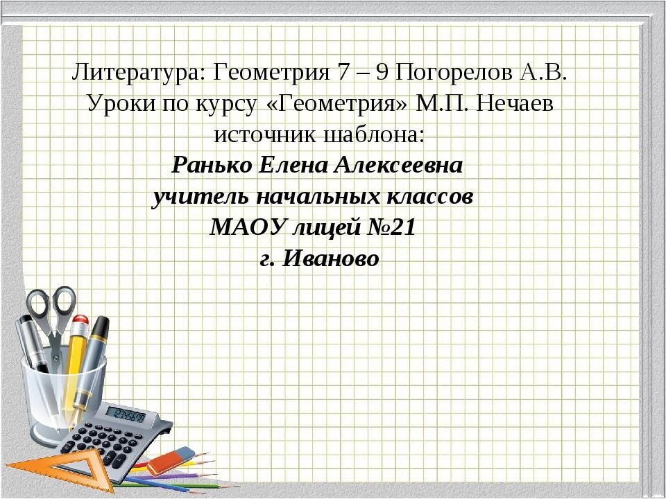 Литература: Геометрия 7 – 9 Погорелов А.В. Уроки по курсу «Геометрия» М.П. Не...