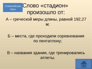 Слово «стадион» произошло от: А – греческой меры длины, равной 192,27 м; Б –