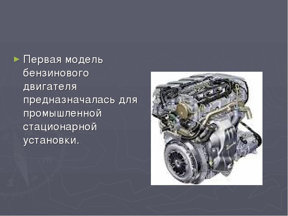 Первая модель бензинового двигателя предназначалась для промышленной стациона...
