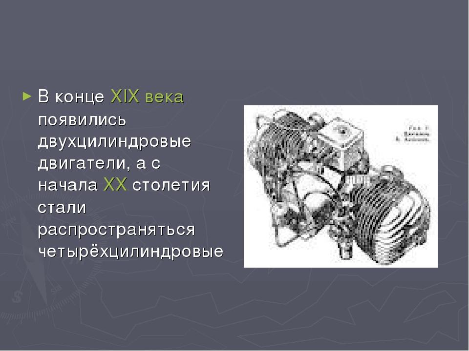 В конце XIXвека появились двухцилиндровые двигатели, а с начала XX столетия...