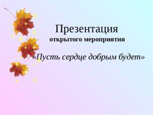 Презентация открытого мероприятия «Пусть сердце добрым будет»