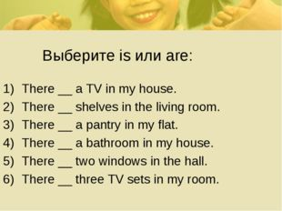 Выберите is или are: There __ a TV in my house. There __ shelves in the livi