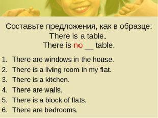 Составьте предложения, как в образце: There is a table. There is no __ table.