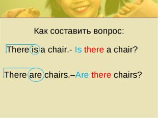Как составить вопрос: There is a chair.- Is there a chair? There are chairs.–
