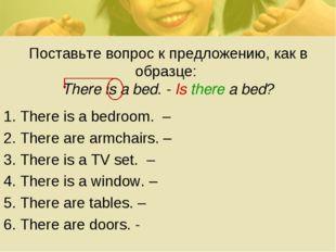 Поставьте вопрос к предложению, как в образце: There is a bed. - Is there a b