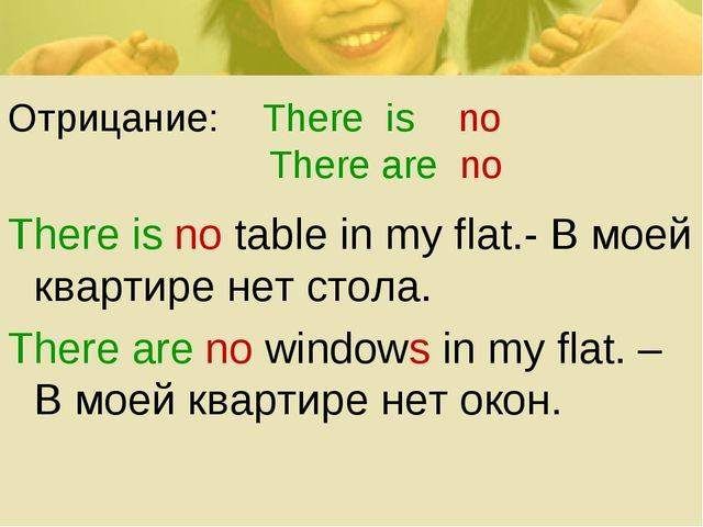 Отрицание: There is no There are no There is no table in my flat.- В моей ква...