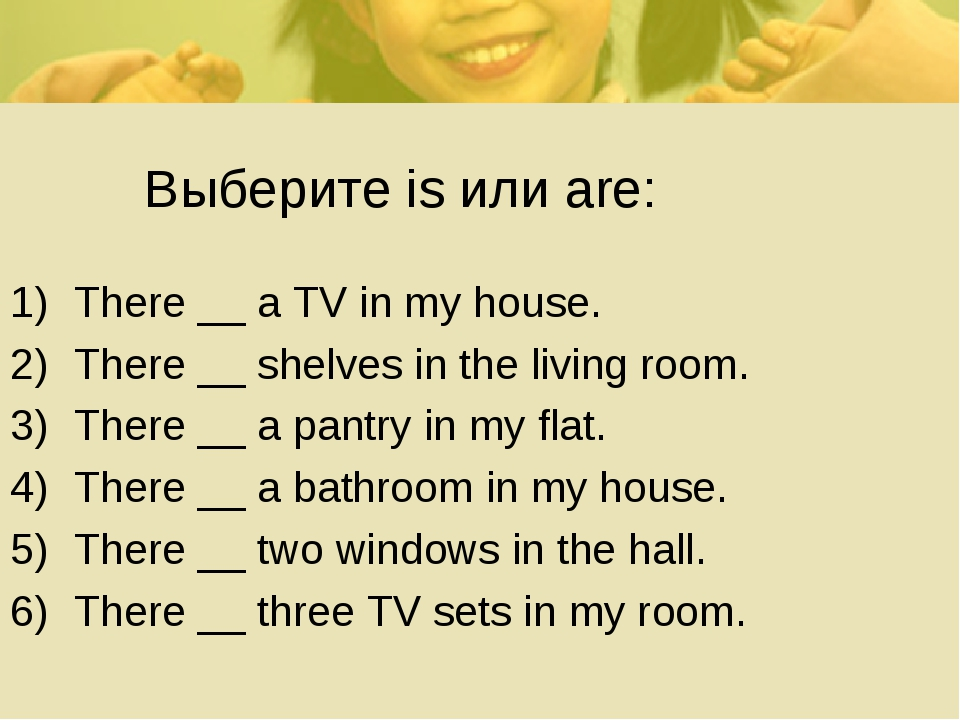Выберите is или are: There __ a TV in my house. There __ shelves in the livi...