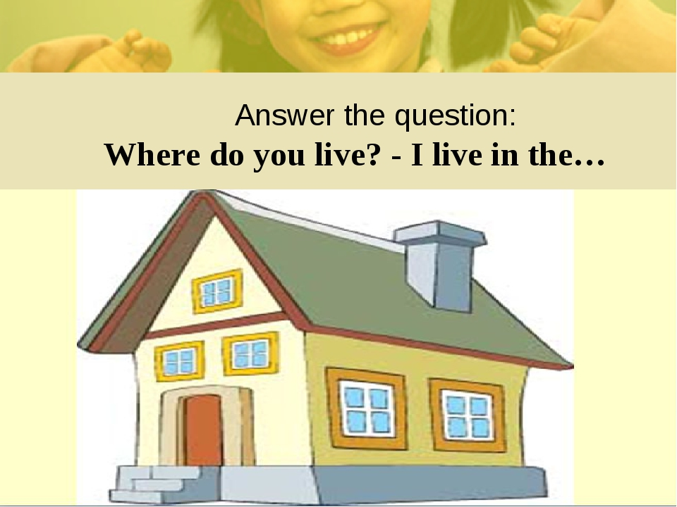 Answer the question: Where do you live? - I live in the…