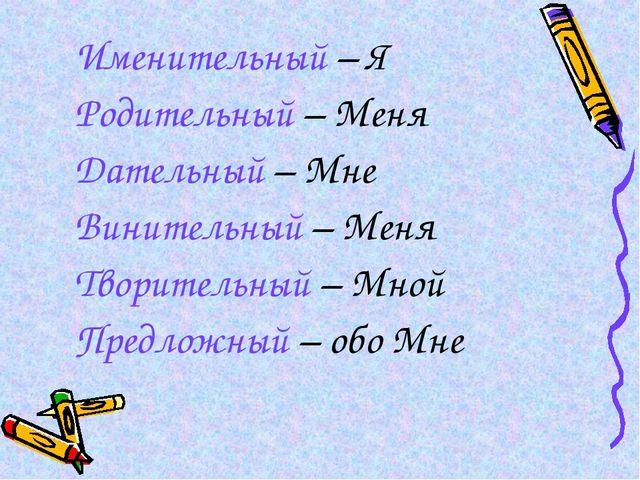 Именительный – Я Родительный – Меня Дательный – Мне Винительный – Меня Творит...