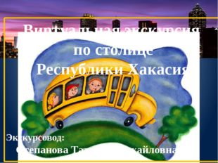 Виртуальная экскурсия по столице Республики Хакасия Экскурсовод: Степанова Та