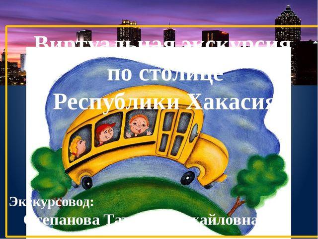 Виртуальная экскурсия по столице Республики Хакасия Экскурсовод: Степанова Та...