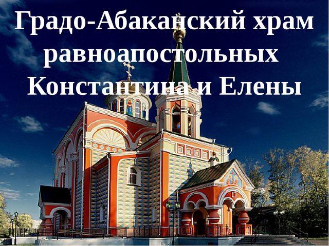 Градо-Абаканский храм равноапостольных Константина и Елены