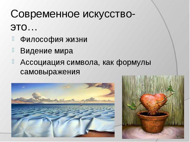 Современное искусство- это… Философия жизни Видение мира Ассоциация символа,...