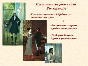 Принципы старого князя Болконского Есть «два источника добродетели: деятельно
