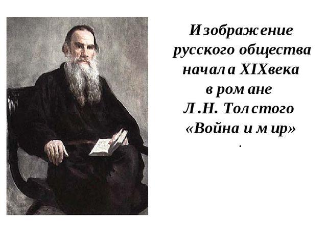Изображение русского общества начала XIXвека в романе Л.Н. Толстого «Война и...