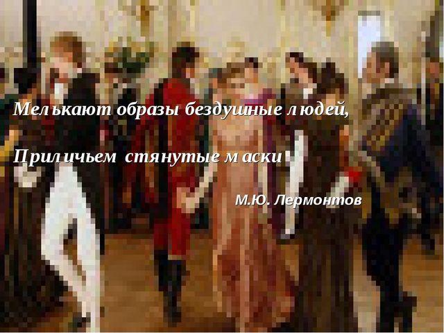 Мелькают образы бездушные людей, Приличьем стянутые маски М.Ю. Лермонтов