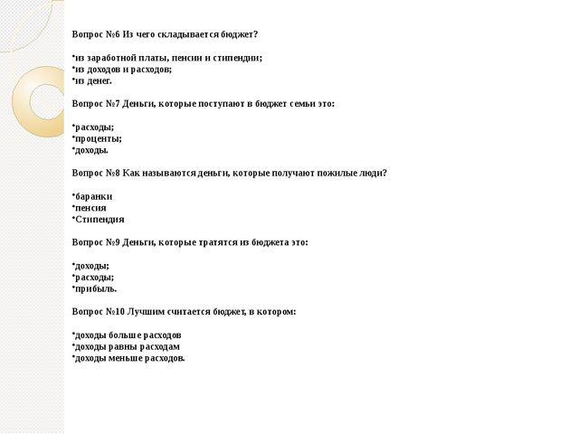 Вопрос №6 Из чего складывается бюджет? из заработной платы, пенсии и стипенди...