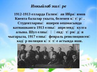 Инкыйлаб эшләре 1912-1913 елларда Галимҗан Ибраһимов Киевта балалар укыта, бе