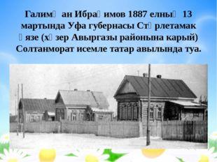 Галимҗан Ибраһимов 1887 елның 13 мартында Уфа губернасы Стәрлетамак өязе (хәз