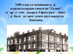 """1906 елда ул заманына күрә алдынгылардан саналган """"Галия"""" мәдрәсәсенә укырга"""