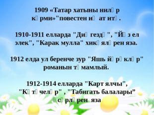 """1909 «Татар хатыны ниләр күрми»""""повестен иҗат итә. 1910-1911 елларда """"Диңгезд"""