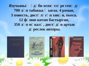 Язучының әдәби хезмәтләре генә дә 700 ләп табакка җыела. 4 роман, 3 повесть,