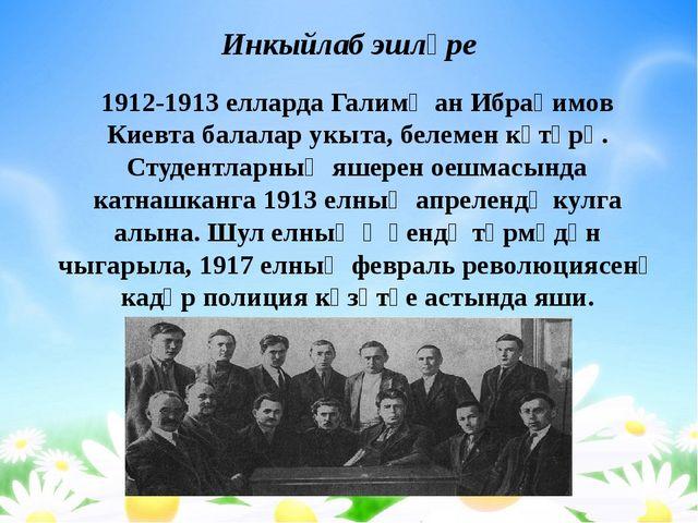 Инкыйлаб эшләре 1912-1913 елларда Галимҗан Ибраһимов Киевта балалар укыта, бе...